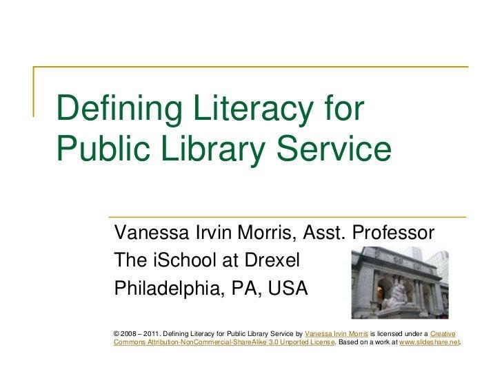 Defining Literacy for Public Library Service<br />Vanessa Irvin Morris, Asst. Professor<br />The iSchool at Drexel<br />Ph...