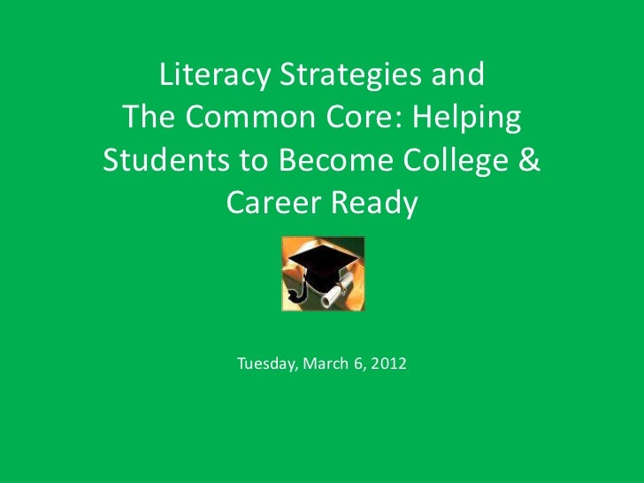 Literacy Strategies and The Common Core: HelpingStudents to Become College &        Career Ready        Tuesday, March 6, ...