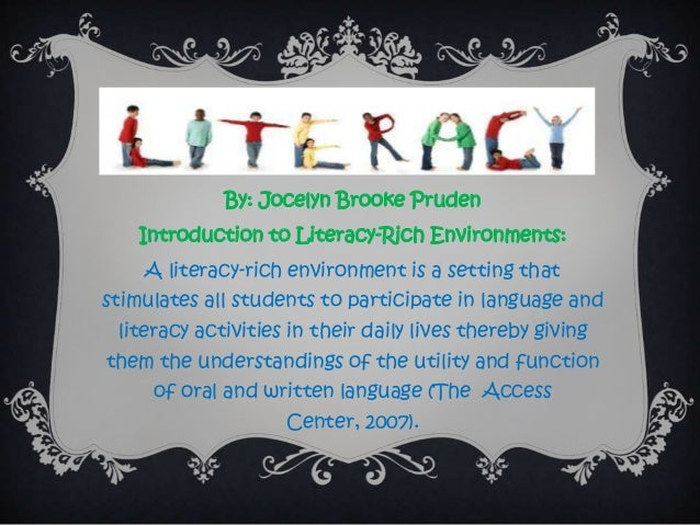 By: Jocelyn Brooke Pruden Introduction to Literacy-Rich Environments: A literacy-rich environment is a setting that stimul...