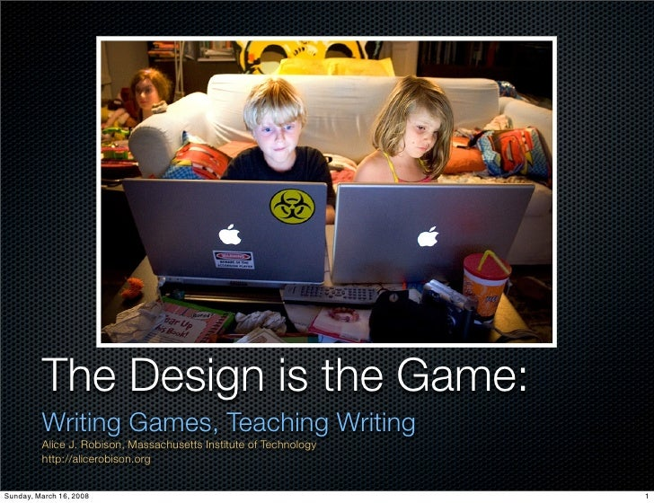 The Design is the Game:          Writing Games, Teaching Writing          Alice J. Robison, Massachusetts Institute of Tec...