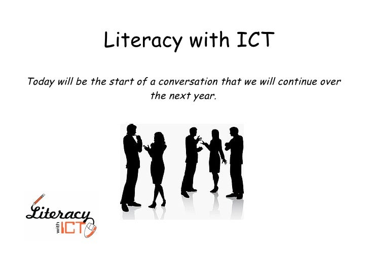 Literacy with ICT Today will be the start of a conversation that we will continue over the next year.