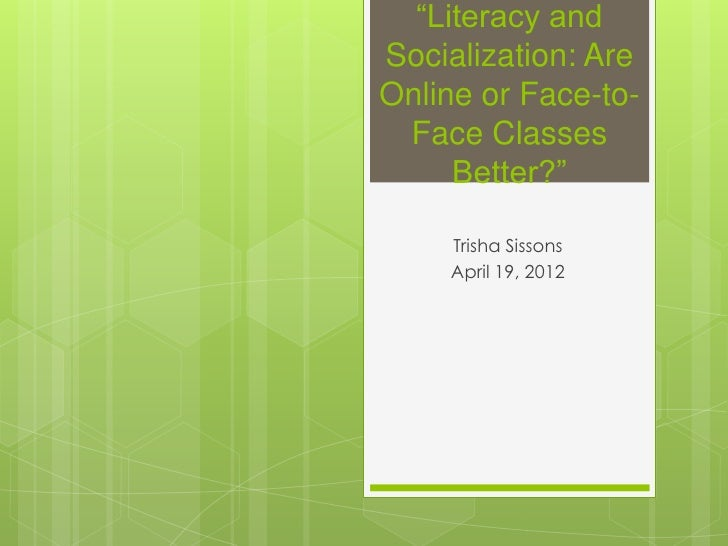 """""""Literacy andSocialization: AreOnline or Face-to- Face Classes     Better?""""    Trisha Sissons    April 19, 2012"""