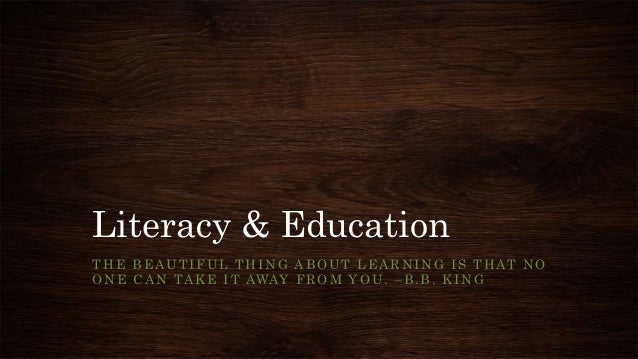 Literacy & Education THE BEAUTIFUL THING ABOUT LEARNING IS THAT NO ONE CAN TAKE IT AWAY FROM YOU. –B.B. KING