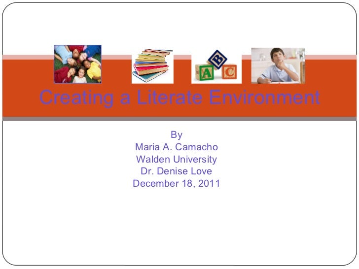 By Maria A. Camacho Walden University Dr. Denise Love December 18, 2011 Creating a Literate Environment