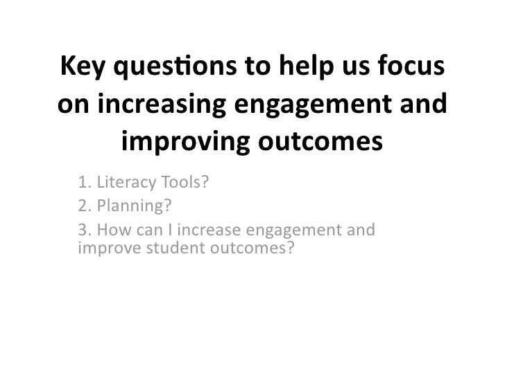 Keyques(onstohelpusfocusonincreasingengagementand     improvingoutcomes 1.LiteracyTools? 2.Planning? 3.How...