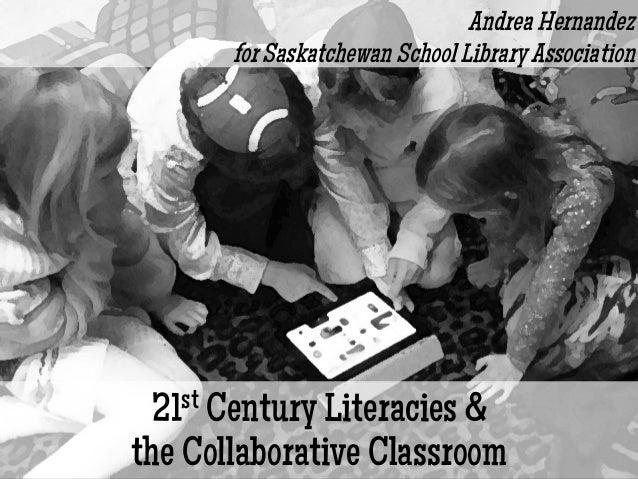 21st Century Literacies &the Collaborative ClassroomAndrea Hernandezfor Saskatchewan School Library Association