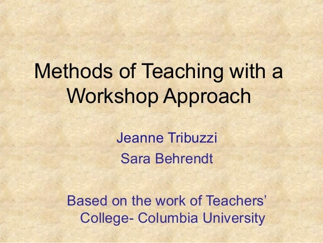 Methods of Teaching with a Workshop Approach Jeanne Tribuzzi Sara Behrendt Based on the work of Teachers' College- Columbi...