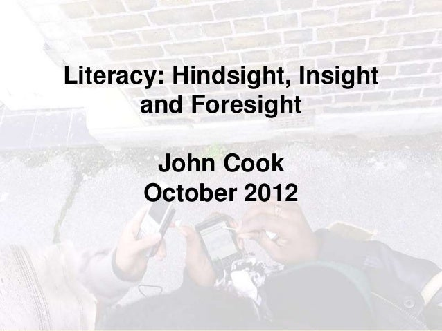 Literacy: Hindsight, Insight       and Foresight        John Cook       October 2012