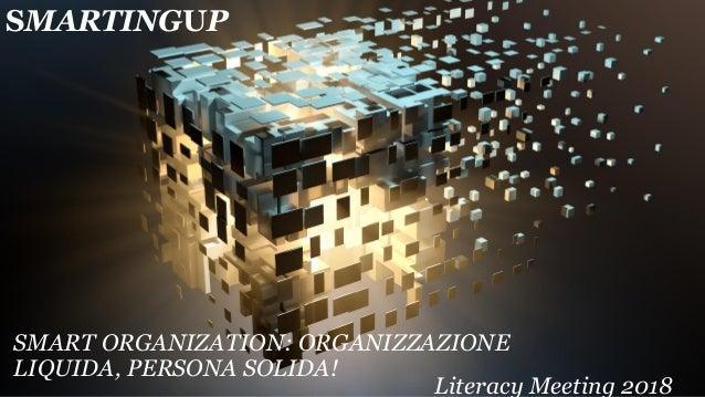 SMARTINGUP SMART ORGANIZATION: ORGANIZZAZIONE LIQUIDA, PERSONA SOLIDA! Literacy Meeting 2018