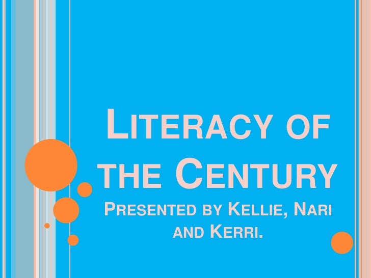 Literacy of the CenturyPresented by Kellie, Nari and Kerri.<br />