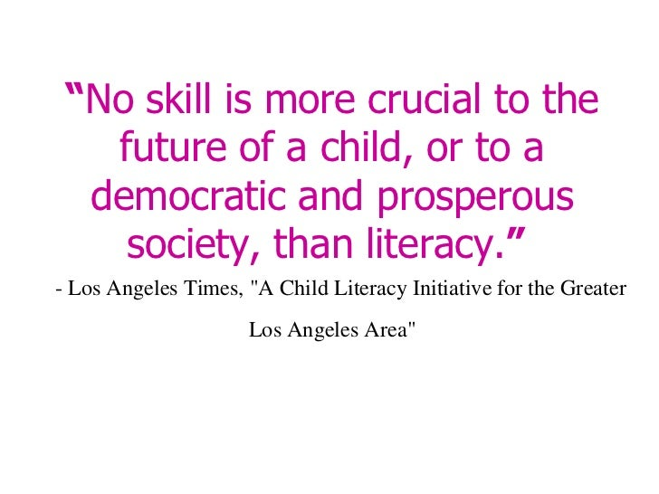 """""""No skill is more crucial to the future of a child, or to a democratic and prosperous society, than literacy.""""- Los Angel..."""