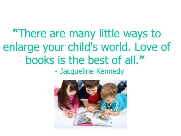 """""""There are many little ways to enlarge your child's world. Love of books is the best of all."""" - Jacqueline Kennedy<br />"""