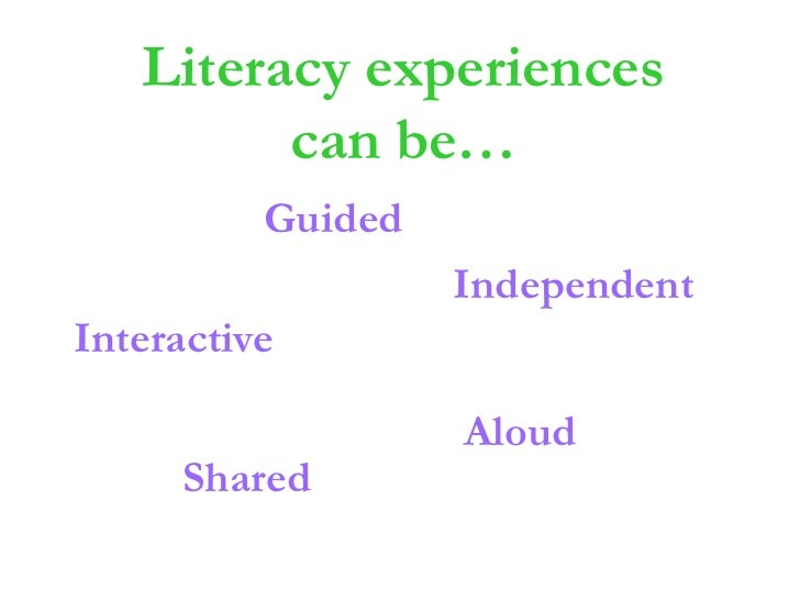 Literacy experiences can be…<br />Guided<br />Independent<br />Interactive<br />Aloud<br />Shared<br />