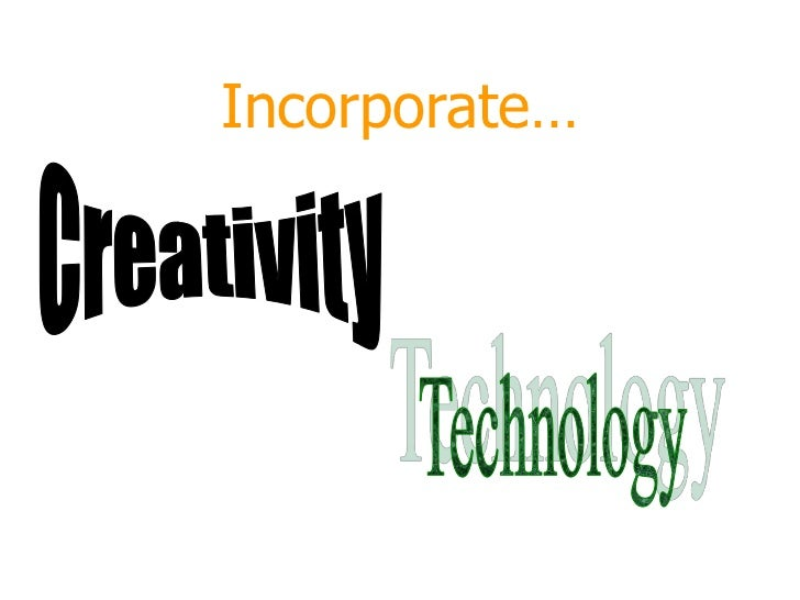 Incorporate…<br />Creativity<br />Technology<br />