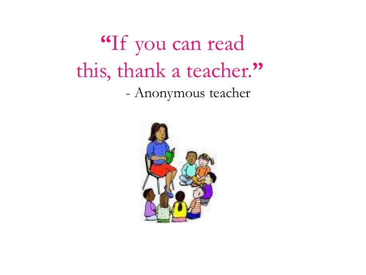 """""""If you can read this, thank a teacher.""""<br />  - Anonymous teacher<br />"""