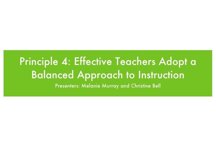Principle 4: Effective Teachers Adopt a Balanced Approach to Instruction <ul><li>Presenters: Melanie Murray and Christine ...
