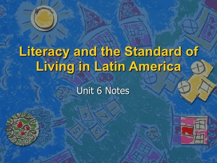 Literacy and the Standard of Living in Latin America Unit 6 Notes