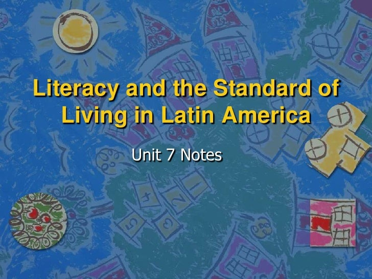 Literacy and the Standard of    Living in Latin America          Unit 7 Notes