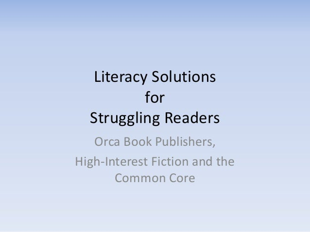 Literacy Solutions for Struggling Readers Orca Book Publishers, High-Interest Fiction and the Common Core