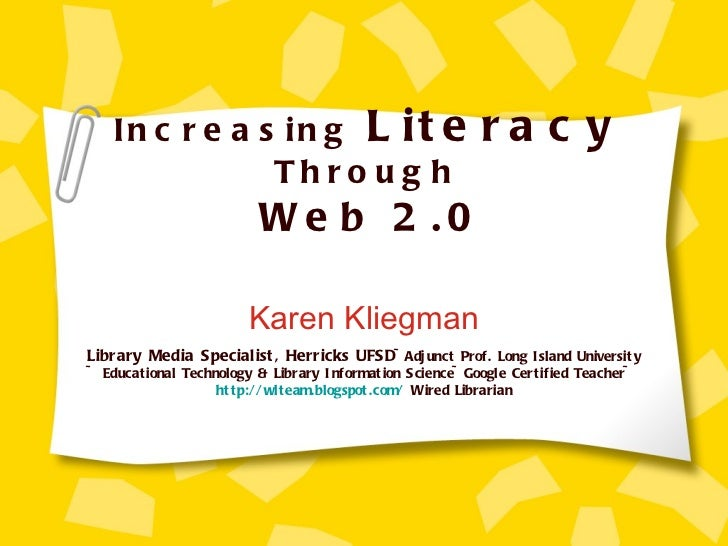 Increasing  Literacy  Through   Web 2.0 Karen Kliegman Library Media Specialist, Herricks UFSD ~Adjunct Prof. Long Island ...