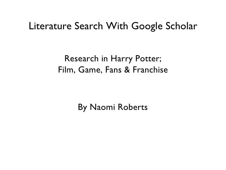 Literature Search With Google Scholar Research in Harry Potter; Film, Game, Fans & Franchise By Naomi Roberts