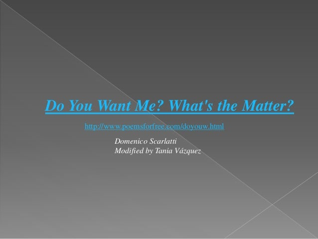 Do You Want Me? What's the Matter? http://www.poemsforfree.com/doyouw.html Domenico Scarlatti Modified by Tania Vázquez