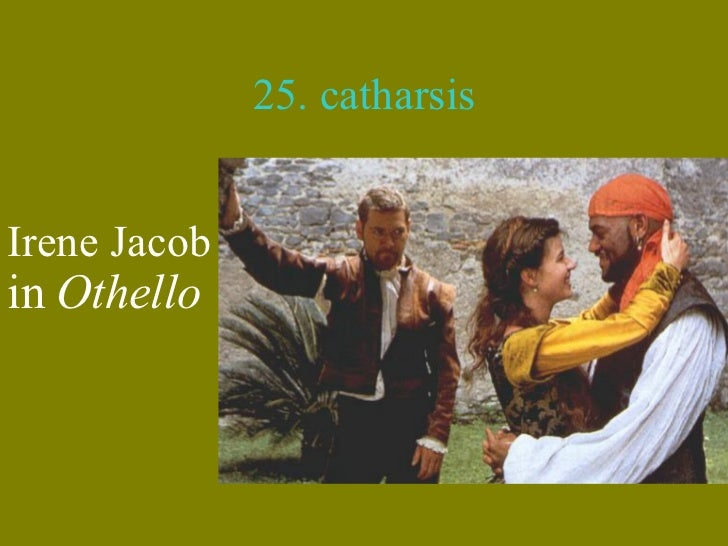catharsis othello 'othello's virtue and valour ultimately make him admirable'  by some critics as  cathartic, a return of the virtuous and valiant othello of act 1.