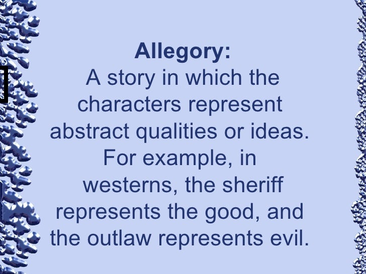 Allegory: A story in which the characters represent  abstract qualities or ideas.  For example, in  westerns, the sheriff ...