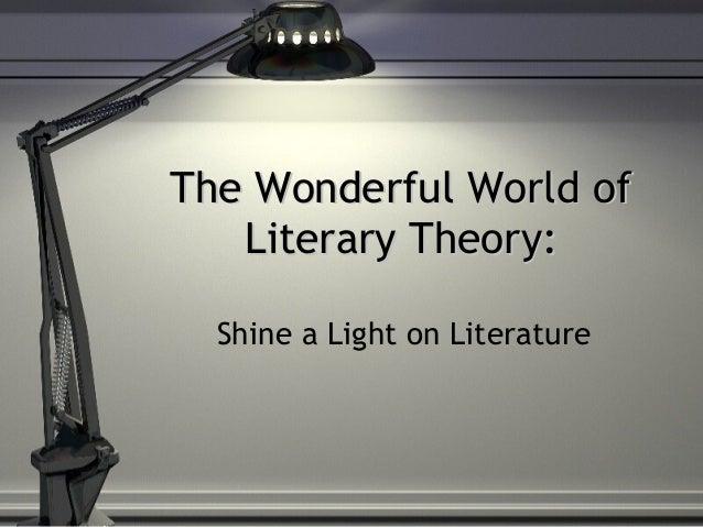 The Wonderful World ofThe Wonderful World of Literary Theory:Literary Theory: Shine a Light on Literature