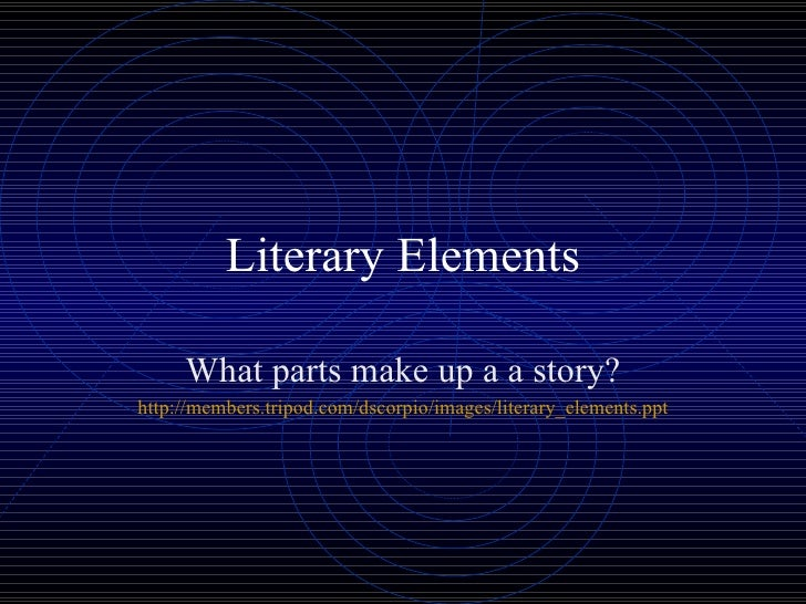 Literary Elements What parts make up a a story? http:// members.tripod.com/dscorpio/images/literary_elements.ppt