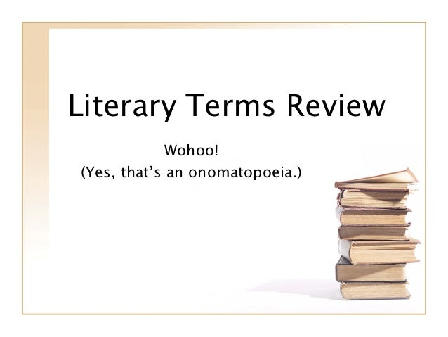 Literary Terms Review             Wohoo!(Yes, that's an onomatopoeia.)