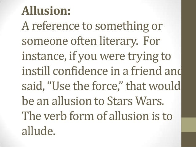 Allusion: A reference to something or someone often literary. For instance, if you were trying to instill confidence in a ...