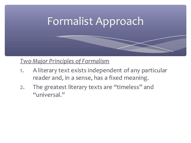 the formalist approach literary criticism The formalist approach emphasizes the manner of reading literature that was given its special dimensions and emphases by english and american critics in the first two-thirds of the twentieth century it should be mentioned, that to many students of literature during that era, this approach came to be called.