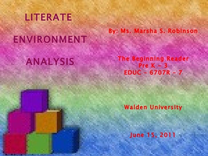 By: Ms. Marsha S. Robinson The Beginning Reader Pre K - 3 EDUC – 6707R – 7 Walden University June 15, 2011 LITERATE  ENVIR...