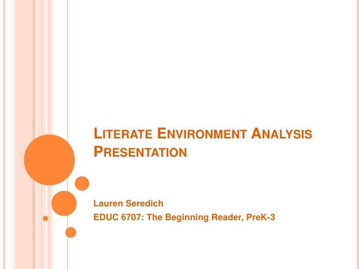 LITERATE ENVIRONMENT ANALYSISPRESENTATIONLauren SeredichEDUC 6707: The Beginning Reader, PreK-3