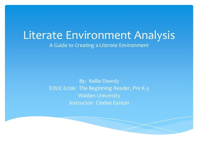 Literate Environment AnalysisA Guide to Creating a Literate EnvironmentBy: Kellie DowdyEDUC 6706: The Beginning Reader, Pr...