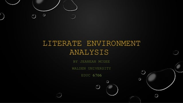 LITERATE ENVIRONMENT ANALYSIS BY JEANEAN MCGEE WALDEN UNIVERSITY EDUC 6706
