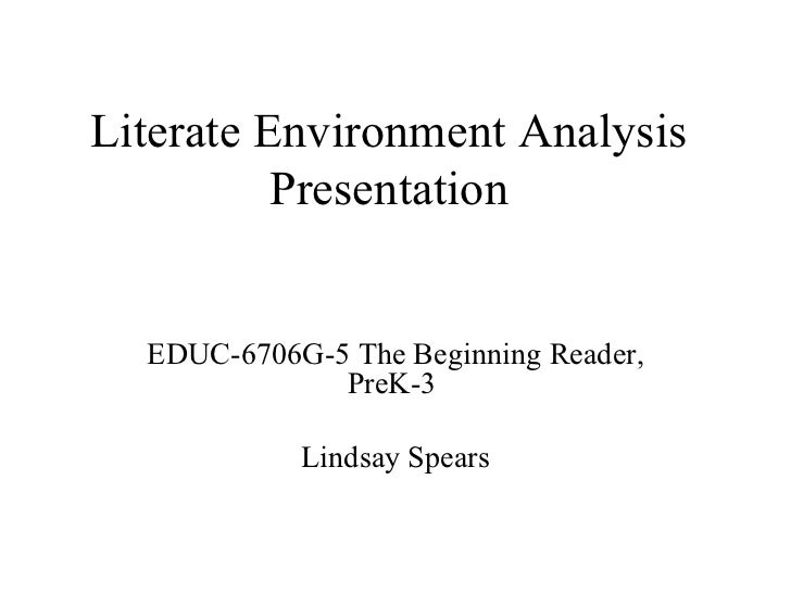 Literate Environment Analysis Presentation EDUC-6706G-5 The Beginning Reader, PreK-3  Lindsay Spears