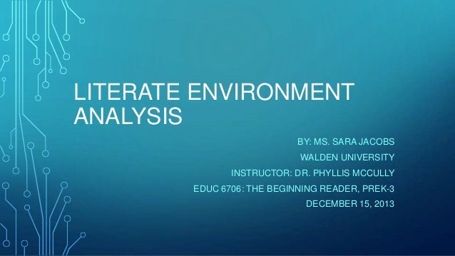 LITERATE ENVIRONMENT ANALYSIS BY: MS. SARA JACOBS WALDEN UNIVERSITY INSTRUCTOR: DR. PHYLLIS MCCULLY EDUC 6706: THE BEGINNI...