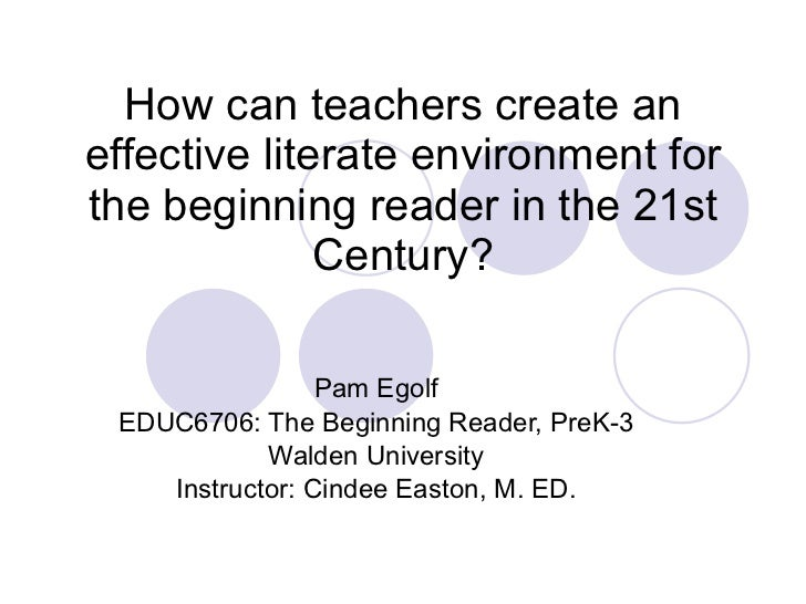 How can teachers create an effective literate environment for the beginning reader in the 21st Century? Pam Egolf EDUC6706...