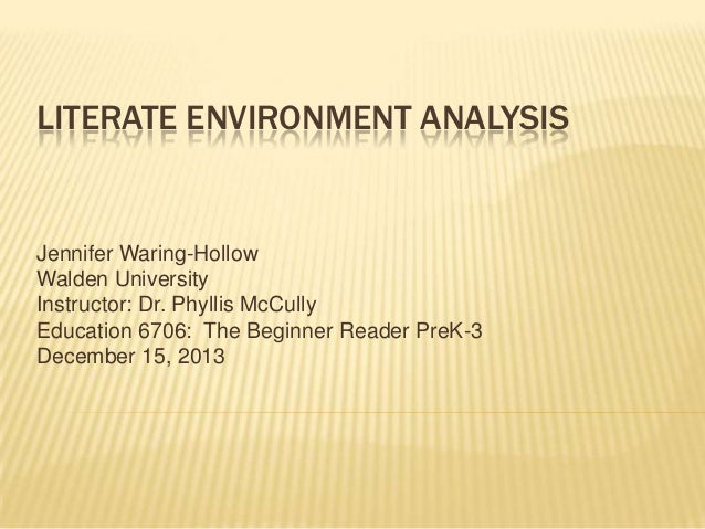 LITERATE ENVIRONMENT ANALYSIS  Jennifer Waring-Hollow Walden University Instructor: Dr. Phyllis McCully Education 6706: Th...