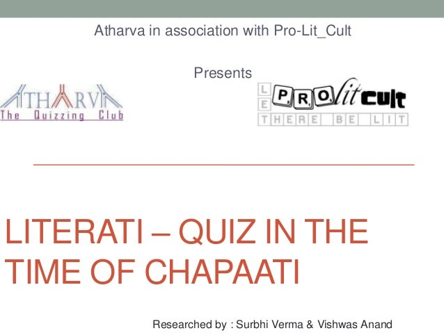 LITERATI – QUIZ IN THE TIME OF CHAPAATI Atharva in association with Pro-Lit_Cult Presents Researched by : Surbhi Verma & V...