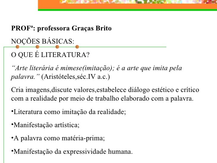 <ul><li>PROFª: professora Graças Brito </li></ul><ul><li>NOÇÕES BÁSICAS: </li></ul><ul><li>O QUE É LITERATURA?  </li></ul>...