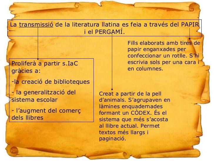 La  transmissió  de la literatura llatina es feia a través del PAPIR i el PERGAMÍ. <ul><li>Proliferà a partir s.IaC gràcie...