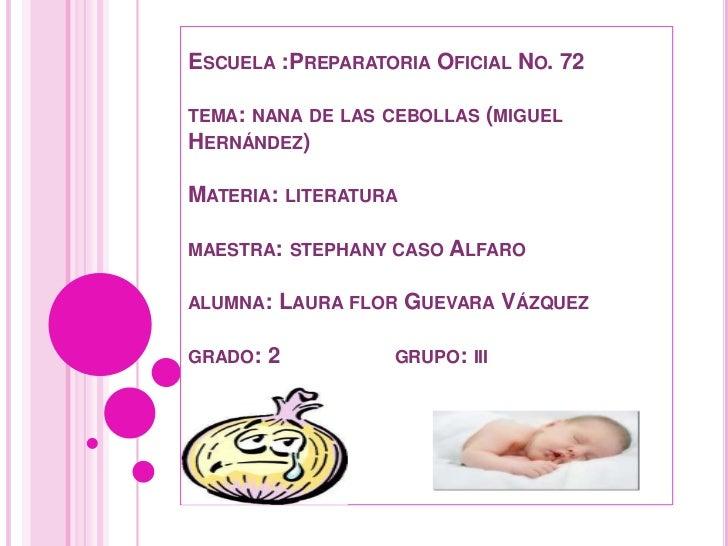 ESCUELA :PREPARATORIA OFICIAL NO. 72TEMA: NANA DE LAS CEBOLLAS (MIGUELHERNÁNDEZ)MATERIA: LITERATURAMAESTRA: STEPHANY CASO ...