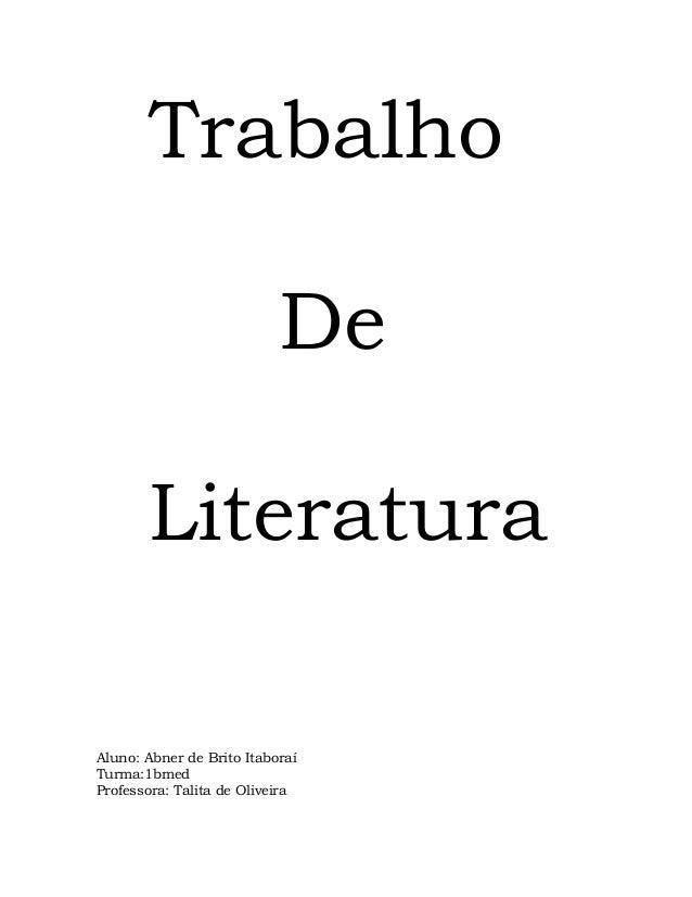 Trabalho                           De       LiteraturaAluno: Abner de Brito ItaboraíTurma:1bmedProfessora: Talita de Olive...