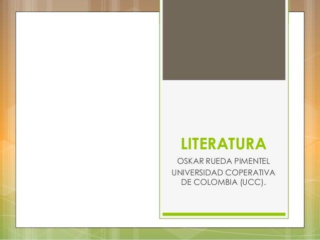 LITERATURA OSKAR RUEDA PIMENTEL UNIVERSIDAD COPERATIVA DE COLOMBIA (UCC).