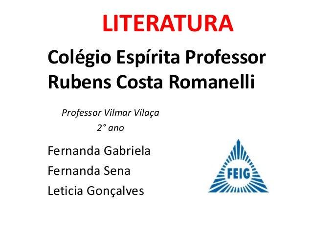 LITERATURA Colégio Espírita Professor Rubens Costa Romanelli Fernanda Gabriela Fernanda Sena Leticia Gonçalves Professor V...