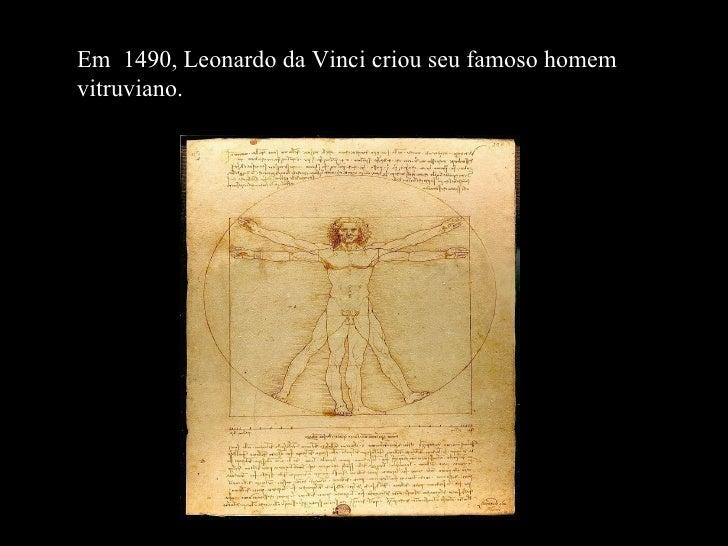 Em  1490, Leonardo da Vinci criou seu famoso homem vitruviano.
