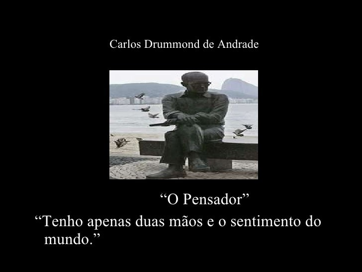 """<ul><li>"""" O Pensador""""  </li></ul><ul><li>"""" Tenho apenas duas mãos e o sentimento do mundo."""" </li></ul>Carlos Drummond de A..."""